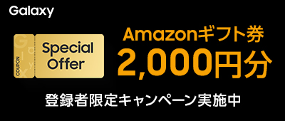 Galaxy Special Offer Amazonギフト券2,000円分 登録者限定キャンペーン実施中!